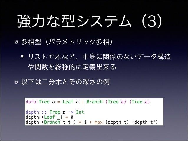 強力な型システム(3) 多相型(パラメトリック多相) リストや木など、中身に関係のないデータ構造 や関数を総称的に定義出来る 以下は二分木とその深さの例 data Tree a = Leaf a   Branch (Tree a) (Tree ...