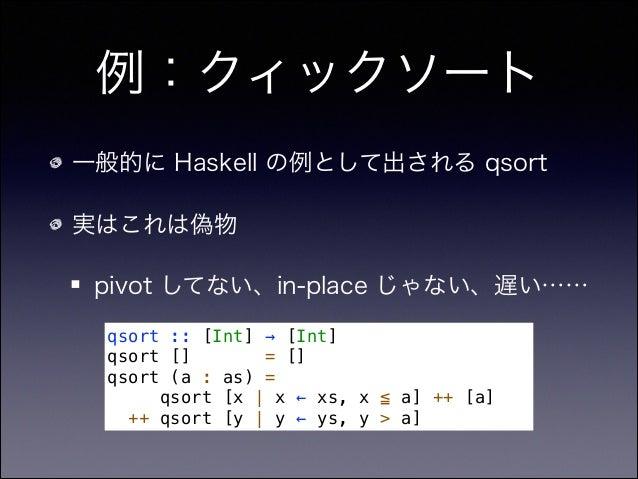 例:クィックソート 一般的に Haskell の例として出される qsort 実はこれは偽物 pivot してない、in-place じゃない、遅い…… qsort :: [Int] → [Int] qsort [] = [] qsort (a...