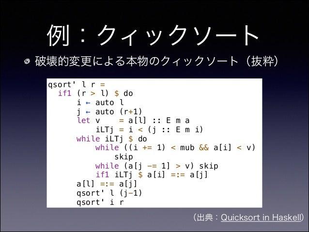 例:クィックソート 破壊的変更による本物のクィックソート(抜粋) (出典:Quicksort in Haskell) qsort' l r = if1 (r > l) $ do i ← auto l j ← auto (r+1) let v =...