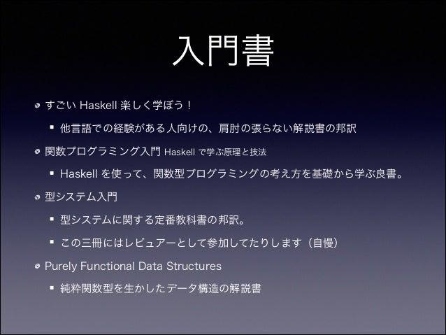 入門書 すごい Haskell 楽しく学ぼう! 他言語での経験がある人向けの、肩肘の張らない解説書の邦訳 関数プログラミング入門 Haskell で学ぶ原理と技法 Haskell を使って、関数型プログラミングの考え方を基礎から学ぶ良書。 型シ...