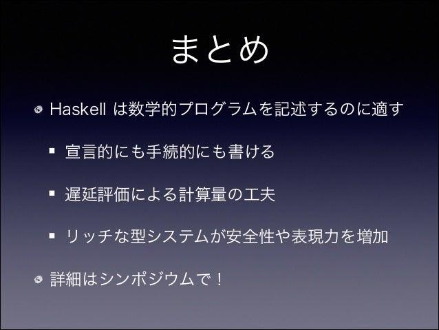 まとめ Haskell は数学的プログラムを記述するのに適す 宣言的にも手続的にも書ける 遅延評価による計算量の工夫 リッチな型システムが安全性や表現力を増加 詳細はシンポジウムで!