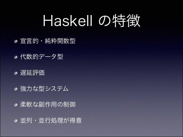 Haskell の特徴 宣言的・純粋関数型 代数的データ型 遅延評価 強力な型システム 柔軟な副作用の制御 並列・並行処理が得意