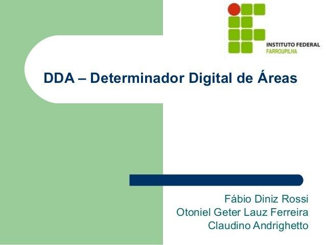 DDA – Determinador Digital de Áreas Fábio Diniz Rossi Otoniel Geter Lauz Ferreira Claudino Andrighetto