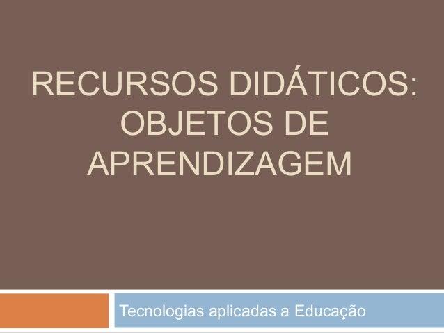 RECURSOS DIDÁTICOS: OBJETOS DE APRENDIZAGEM Tecnologias aplicadas a Educação