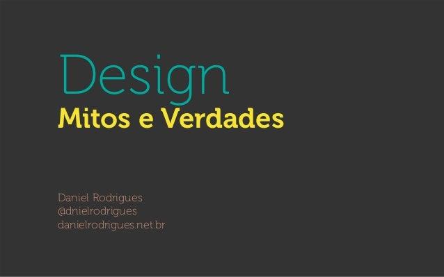 Design Mitos e Verdades Daniel Rodrigues @dnielrodrigues danielrodrigues.net.br