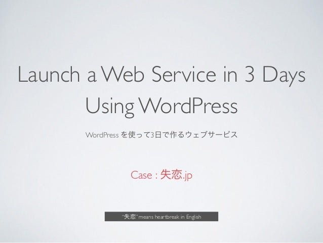 "Launch a Web Service in 3 Days Using WordPress	  WordPress を使って3日で作るウェブサービス	  Case : 失恋.jp ""失恋"" means heartbreak in English"