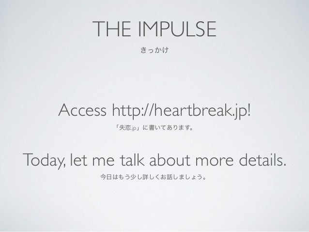 THE IMPULSE  きっかけ Access http://heartbreak.jp!  「失恋.jp」に書いてあります。  Today, let me talk about more details.  今日はもう少し詳しくお話...