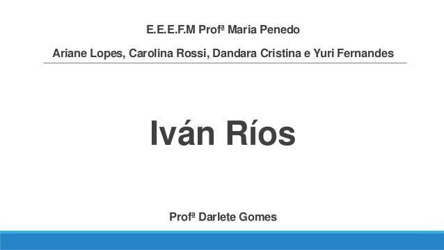 E.E.E.F.M Profª Maria Penedo Ariane Lopes, Carolina Rossi, Dandara Cristina e Yuri Fernandes Iván Ríos Profª Darlete Gomes