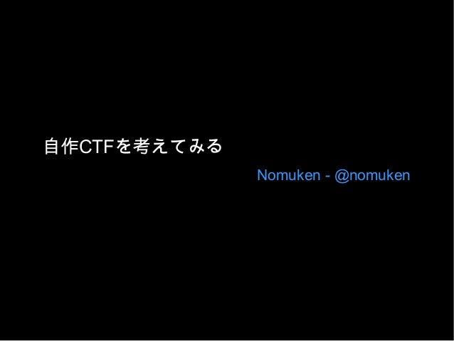 自作CTFを考えてみる Nomuken - @nomuken