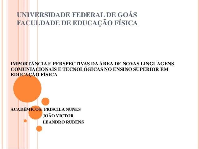 UNIVERSIDADE FEDERAL DE GOÁS FACULDADE DE EDUCAÇÃO FÍSICA IMPORTÂNCIA E PERSPECTIVAS DA ÁREA DE NOVAS LINGUAGENS COMUNIACI...