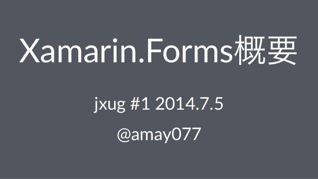 Xamarin.Forms概要 jxug%#1%2014.7.5 @amay077