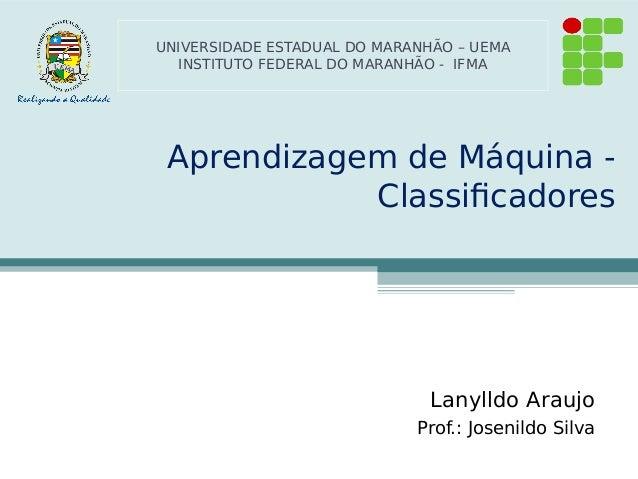 Aprendizagem de Máquina - Classificadores Lanylldo Araujo Prof.: Josenildo Silva UNIVERSIDADE ESTADUAL DO MARANHÃO – UEMA ...