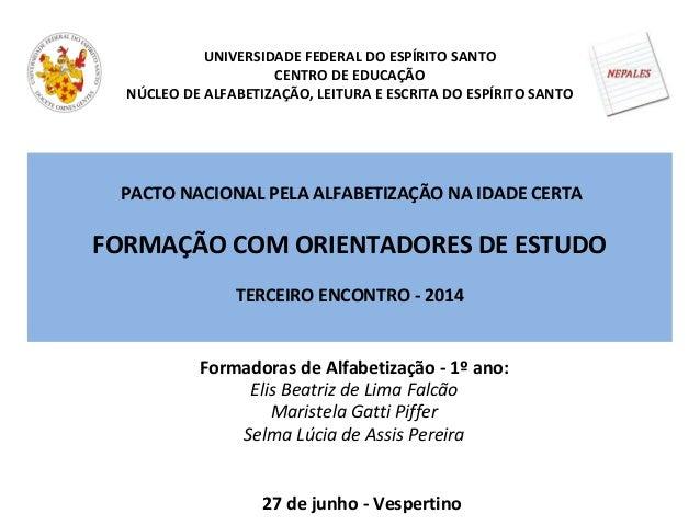PACTO NACIONAL PELA ALFABETIZAÇÃO NA IDADE CERTA FORMAÇÃO COM ORIENTADORES DE ESTUDO TERCEIRO ENCONTRO - 2014 UNIVERSIDADE...