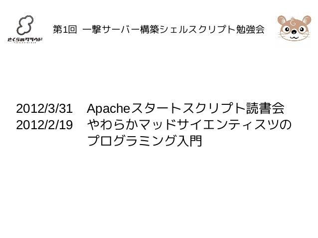 第1回 一撃サーバー構築シェルスクリプト勉強会  2012/3/31 Apacheスタートスクリプト読書会  2012/2/19 やわらかマッドサイエンティスツの  プログラミング入門