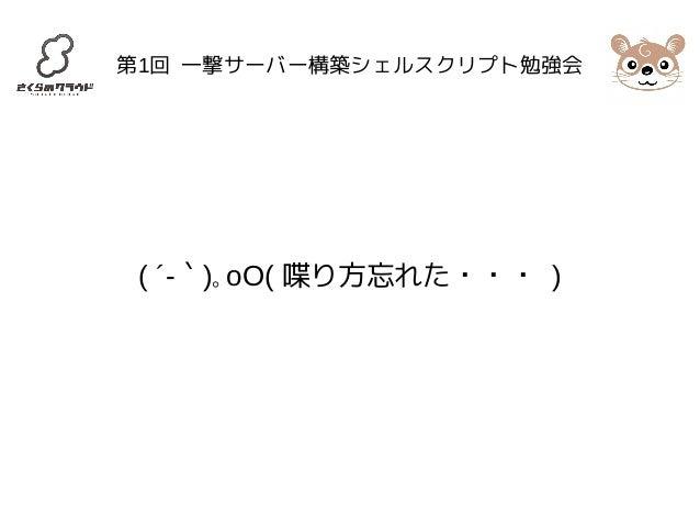 第1回 一撃サーバー構築シェルスクリプト勉強会  ( ´-`)。oO( 喋り方忘れた・・・ )