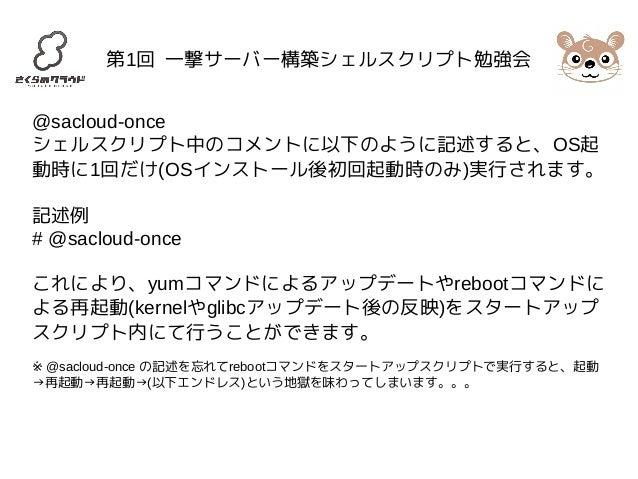 第1回 一撃サーバー構築シェルスクリプト勉強会  @sacloud-once  シェルスクリプト中のコメントに以下のように記述すると、OS起  動時に1回だけ(OSインストール後初回起動時のみ)実行されます。  記述例  # @sacloud-...