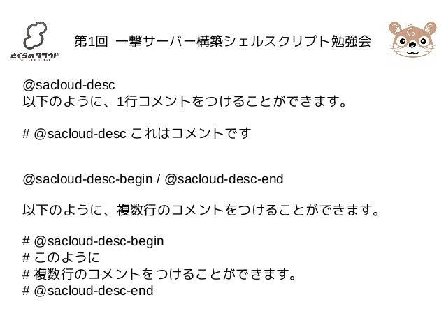 第1回 一撃サーバー構築シェルスクリプト勉強会  @sacloud-desc  以下のように、1行コメントをつけることができます。  # @sacloud-desc これはコメントです  @sacloud-desc-begin / @saclo...