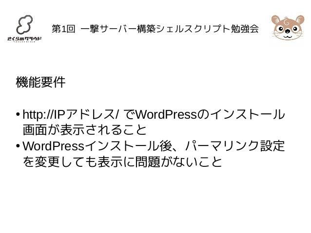 第1回 一撃サーバー構築シェルスクリプト勉強会  機能要件  ● http://IPアドレス/ でWordPressのインストール  画面が表示されること  ●WordPressインストール後、パーマリンク設定  を変更しても表示に問題がないこ...