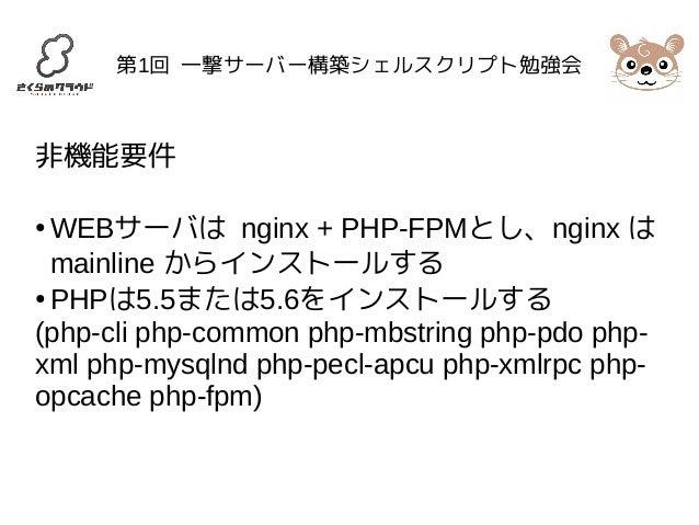 第1回 一撃サーバー構築シェルスクリプト勉強会  非機能要件  ●WEBサーバは nginx + PHP-FPMとし、nginx は  mainline からインストールする  ● PHPは5.5または5.6をインストールする  (php-cl...