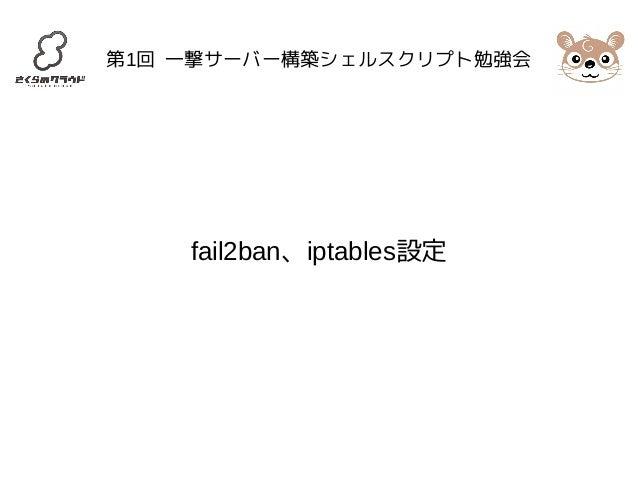 第1回 一撃サーバー構築シェルスクリプト勉強会  fail2ban、iptables設定