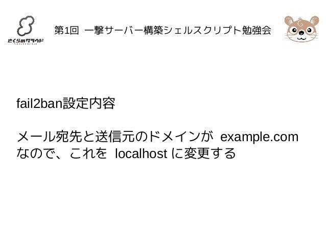 第1回 一撃サーバー構築シェルスクリプト勉強会  fail2ban設定内容  メール宛先と送信元のドメインが example.com  なので、これを localhost に変更する