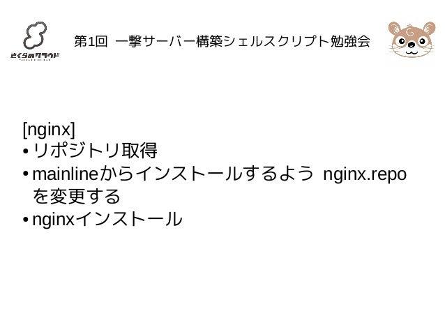 第1回 一撃サーバー構築シェルスクリプト勉強会  [nginx]  ●リポジトリ取得  ●mainlineからインストールするよう nginx.repo  を変更する  ● nginxインストール