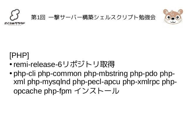 第1回 一撃サーバー構築シェルスクリプト勉強会  [PHP]  ● remi-release-6リポジトリ取得  ● php-cli php-common php-mbstring php-pdo php-xml  php-mysqlnd ph...