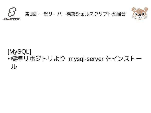 第1回 一撃サーバー構築シェルスクリプト勉強会  [MySQL]  ●標準リポジトリより mysql-server をインストー  ル