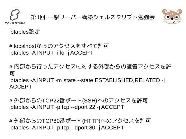 第1回 一撃サーバー構築シェルスクリプト勉強会  iptables設定  # localhostからのアクセスをすべて許可  iptables -A INPUT -i lo -j ACCEPT  # 内部から行ったアクセスに対する外部からの返答...