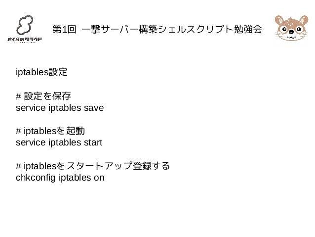 第1回 一撃サーバー構築シェルスクリプト勉強会  iptables設定  # 設定を保存  service iptables save  # iptablesを起動  service iptables start  # iptablesをスター...