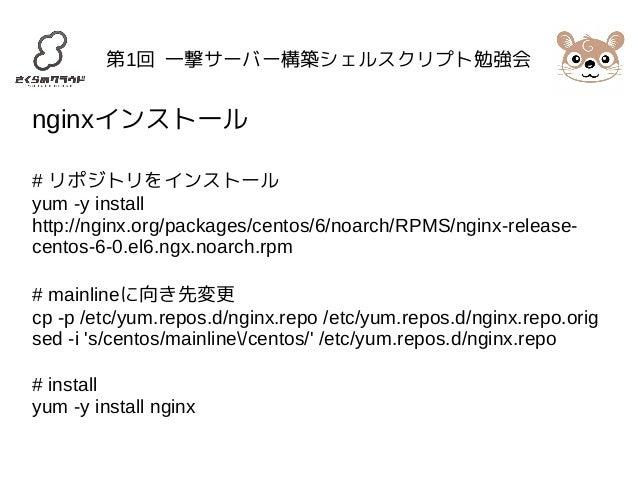 第1回 一撃サーバー構築シェルスクリプト勉強会  nginxインストール  # リポジトリをインストール  yum -y install  http://nginx.org/packages/centos/6/noarch/RPMS/nginx...