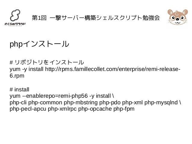 第1回 一撃サーバー構築シェルスクリプト勉強会  phpインストール  # リポジトリをインストール  yum -y install http://rpms.famillecollet.com/enterprise/remi-release- ...