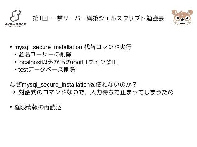 第1回 一撃サーバー構築シェルスクリプト勉強会  ● mysql_secure_installation 代替コマンド実行  ● 匿名ユーザーの削除  ● localhost以外からのrootログイン禁止  ● testデータベース削除  なぜ...