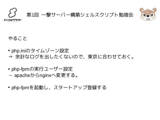 第1回 一撃サーバー構築シェルスクリプト勉強会  やること  ● php.iniのタイムゾーン設定  → 余計なログを出したくないので、東京に合わせておく。  ● php-fpmの実行ユーザー設定  → apacheからnginxへ変更する。 ...