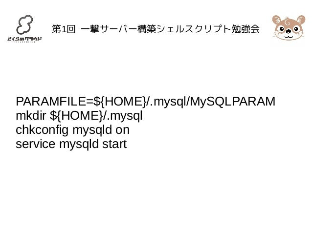 第1回 一撃サーバー構築シェルスクリプト勉強会  PARAMFILE=${HOME}/.mysql/MySQLPARAM  mkdir ${HOME}/.mysql  chkconfig mysqld on  service mysqld st...