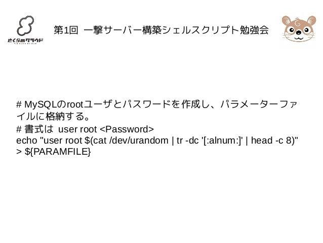 """第1回 一撃サーバー構築シェルスクリプト勉強会  # MySQLのrootユーザとパスワードを作成し、パラメーターファ  イルに格納する。  # 書式は user root <Password>  echo """"user root $(cat /..."""