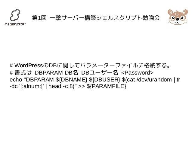 """第1回 一撃サーバー構築シェルスクリプト勉強会  # WordPressのDBに関してパラメーターファイルに格納する。  # 書式は DBPARAM DB名 DBユーザー名 <Password>  echo """"DBPARAM ${DBNAME}..."""