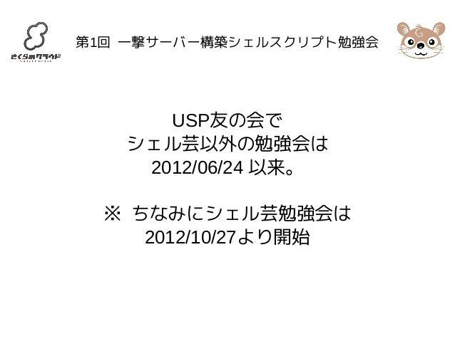 第1回 一撃サーバー構築シェルスクリプト勉強会  USP友の会で  シェル芸以外の勉強会は  2012/06/24 以来。  ※ ちなみにシェル芸勉強会は  2012/10/27より開始