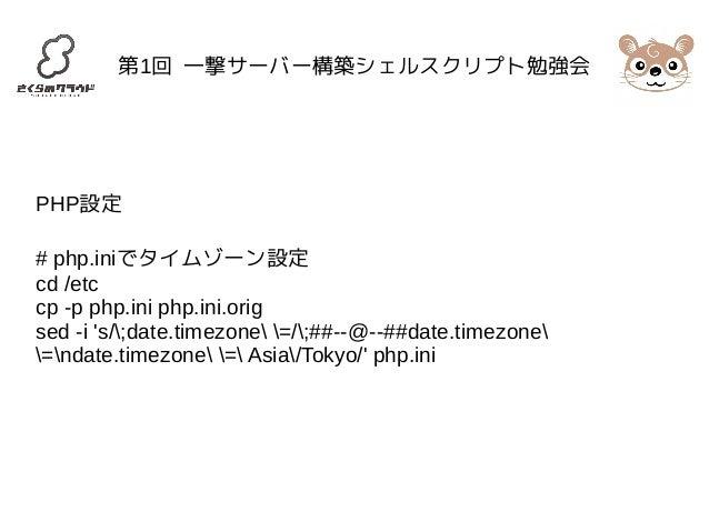第1回 一撃サーバー構築シェルスクリプト勉強会  PHP設定  # php.iniでタイムゾーン設定  cd /etc  cp -p php.ini php.ini.orig  sed -i 's/;date.timezone =/;##--@...