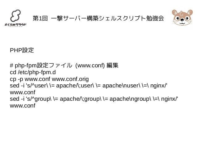 第1回 一撃サーバー構築シェルスクリプト勉強会  PHP設定  # php-fpm設定ファイル (www.conf) 編集  cd /etc/php-fpm.d  cp -p www.conf www.conf.orig  sed -i 's/...