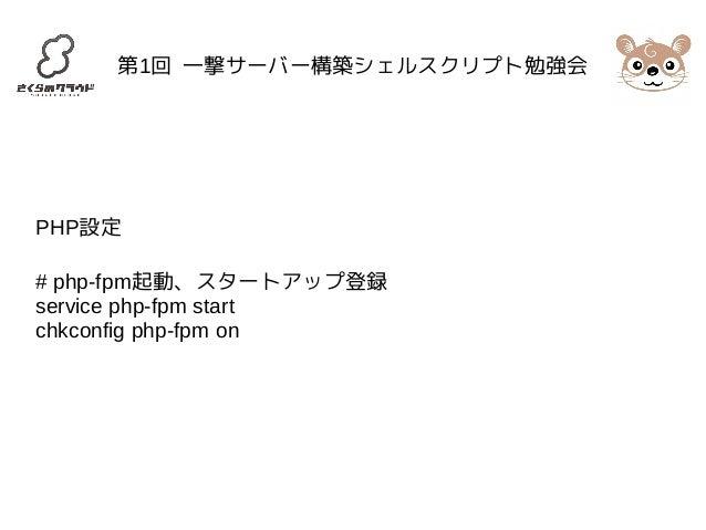 第1回 一撃サーバー構築シェルスクリプト勉強会  PHP設定  # php-fpm起動、スタートアップ登録  service php-fpm start  chkconfig php-fpm on
