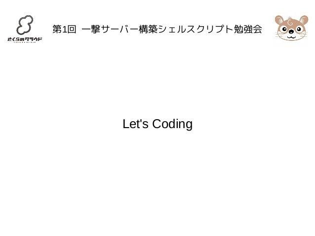 第1回 一撃サーバー構築シェルスクリプト勉強会  Let's Coding