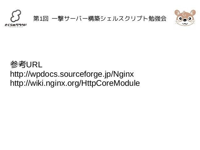 第1回 一撃サーバー構築シェルスクリプト勉強会  参考URL  http://wpdocs.sourceforge.jp/Nginx  http://wiki.nginx.org/HttpCoreModule