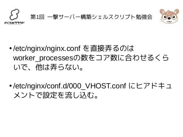 第1回 一撃サーバー構築シェルスクリプト勉強会  ● /etc/nginx/nginx.conf を直接弄るのは  worker_processesの数をコア数に合わせるくら  いで、他は弄らない。  ● /etc/nginx/conf.d/0...