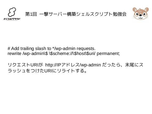 第1回 一撃サーバー構築シェルスクリプト勉強会  # Add trailing slash to */wp-admin requests.  rewrite /wp-admin$ $scheme://$host$uri/ permanent; ...