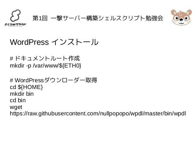 第1回 一撃サーバー構築シェルスクリプト勉強会  WordPress インストール  # ドキュメントルート作成  mkdir -p /var/www/${ETH0}  # WordPressダウンローダー取得  cd ${HOME}  mkd...