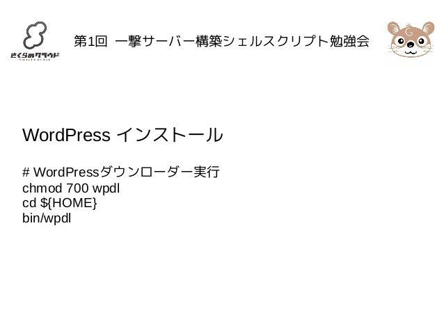 第1回 一撃サーバー構築シェルスクリプト勉強会  WordPress インストール  # WordPressダウンローダー実行  chmod 700 wpdl  cd ${HOME}  bin/wpdl