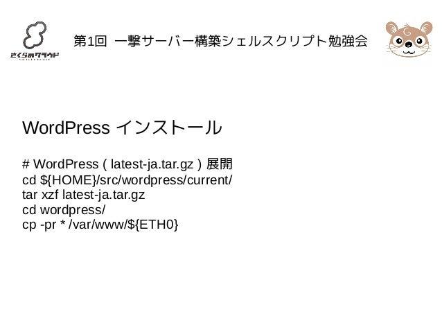 第1回 一撃サーバー構築シェルスクリプト勉強会  WordPress インストール  # WordPress ( latest-ja.tar.gz ) 展開  cd ${HOME}/src/wordpress/current/  tar xzf...