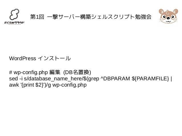 第1回 一撃サーバー構築シェルスクリプト勉強会  WordPress インストール  # wp-config.php 編集 (DB名置換)  sed -i s/database_name_here/$(grep ^DBPARAM ${PARAM...