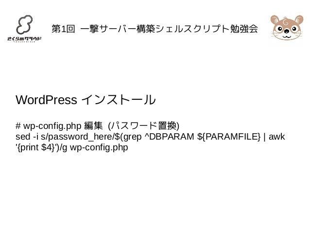 第1回 一撃サーバー構築シェルスクリプト勉強会  WordPress インストール  # wp-config.php 編集 (パスワード置換)  sed -i s/password_here/$(grep ^DBPARAM ${PARAMFIL...